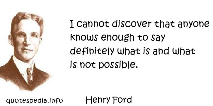 Henry Ford - I cannot discover that anyone knows enough to say definitely what is and what is not possible.