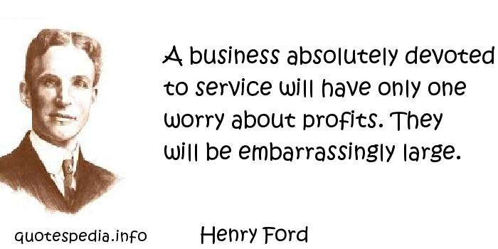 Henry Ford - A business absolutely devoted to service will have only one worry about profits. They will be embarrassingly large.
