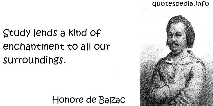 Honore de Balzac - Study lends a kind of enchantment to all our surroundings.