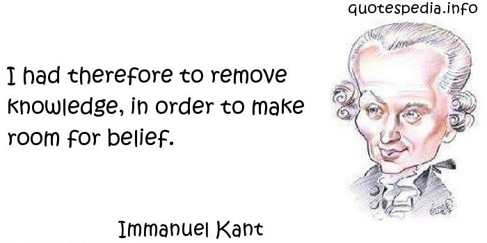 Immanuel Kant - I had therefore to remove knowledge, in order to make room for belief.