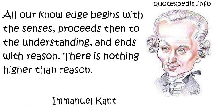 Immanuel Kant - All our knowledge begins with the senses, proceeds then to the understanding, and ends with reason. There is nothing higher than reason.