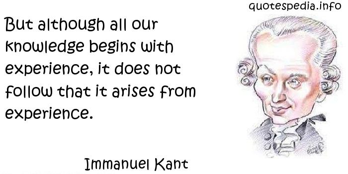 Immanuel Kant - But although all our knowledge begins with experience, it does not follow that it arises from experience.
