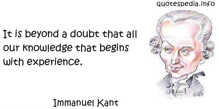Immanuel Kant - It is beyond a doubt that all our knowledge that begins with experience.