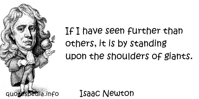 Isaac Newton - If I have seen further than others, it is by standing upon the shoulders of giants.