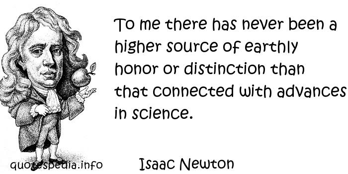 Isaac Newton - To me there has never been a higher source of earthly honor or distinction than that connected with advances in science.