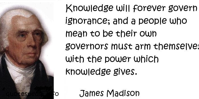 James Madison - Knowledge will forever govern ignorance; and a people who mean to be their own governors must arm themselves with the power which knowledge gives.