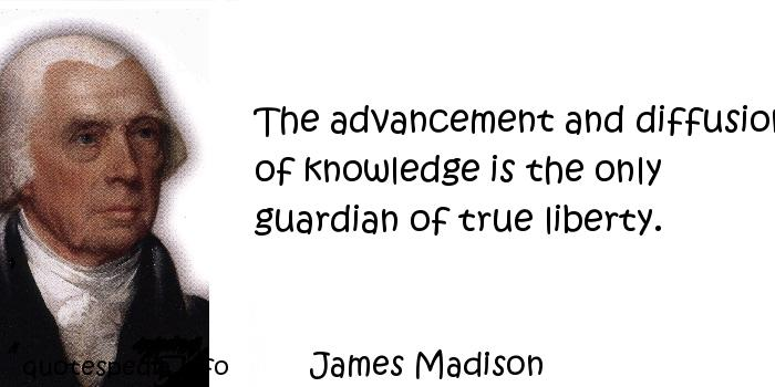 James Madison - The advancement and diffusion of knowledge is the only guardian of true liberty.