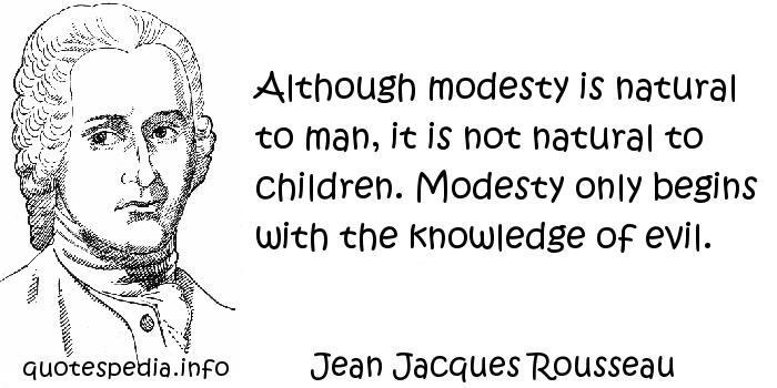 Jean Jacques Rousseau - Although modesty is natural to man, it is not natural to children. Modesty only begins with the knowledge of evil.