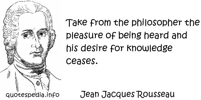Jean Jacques Rousseau - Take from the philosopher the pleasure of being heard and his desire for knowledge ceases.