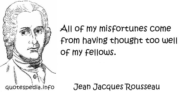 Jean Jacques Rousseau - All of my misfortunes come from having thought too well of my fellows.