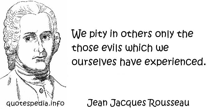 Jean Jacques Rousseau - We pity in others only the those evils which we ourselves have experienced.