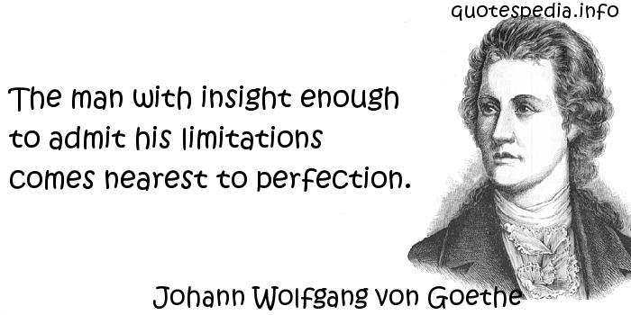 Johann Wolfgang von Goethe - The man with insight enough to admit his limitations comes nearest to perfection.