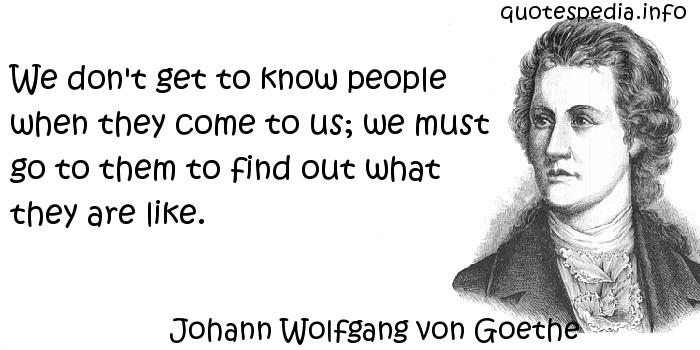 Johann Wolfgang von Goethe - We don't get to know people when they come to us; we must go to them to find out what they are like.