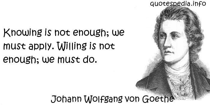 Johann Wolfgang von Goethe - Knowing is not enough; we must apply. Willing is not enough; we must do.