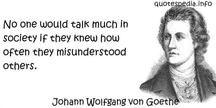 Johann Wolfgang von Goethe - No one would talk much in society if they knew how often they misunderstood others.