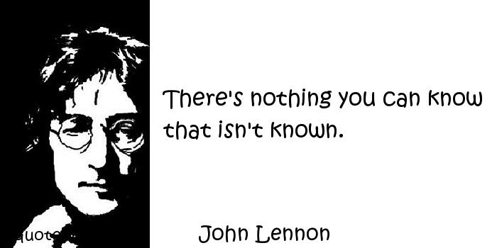 John Lennon - There's nothing you can know that isn't known.