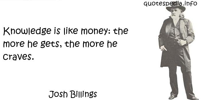 Josh Billings - Knowledge is like money: the more he gets, the more he craves.