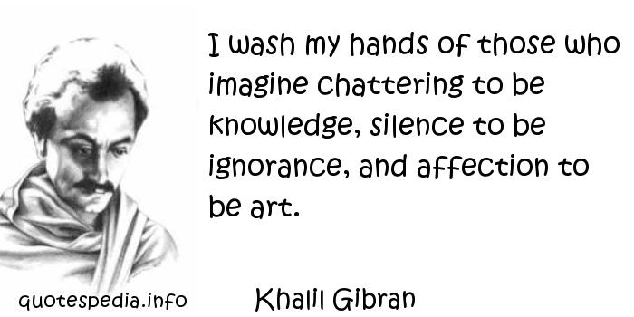 Khalil Gibran - I wash my hands of those who imagine chattering to be knowledge, silence to be ignorance, and affection to be art.