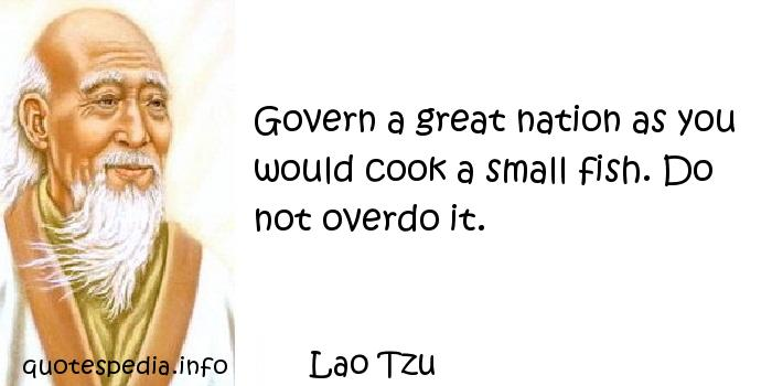 Lao Tzu - Govern a great nation as you would cook a small fish. Do not overdo it.