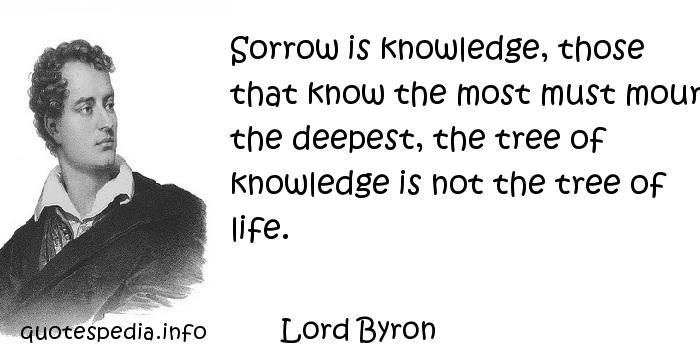Lord Byron - Sorrow is knowledge, those that know the most must mourn the deepest, the tree of knowledge is not the tree of life.