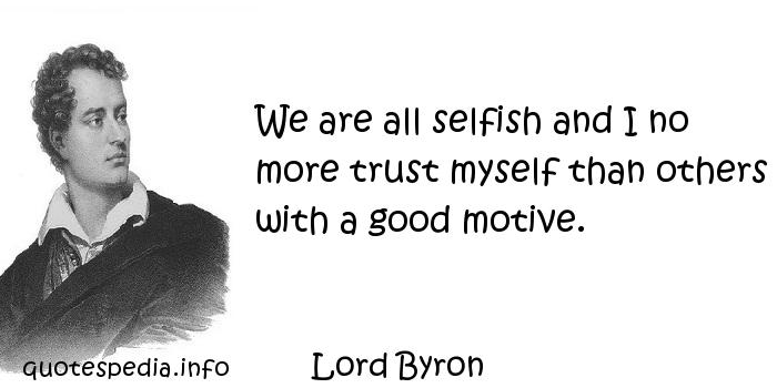 Lord Byron - We are all selfish and I no more trust myself than others with a good motive.