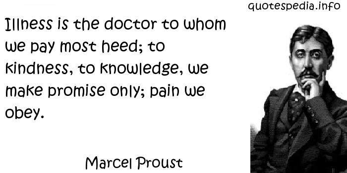 Marcel Proust - Illness is the doctor to whom we pay most heed; to kindness, to knowledge, we make promise only; pain we obey.