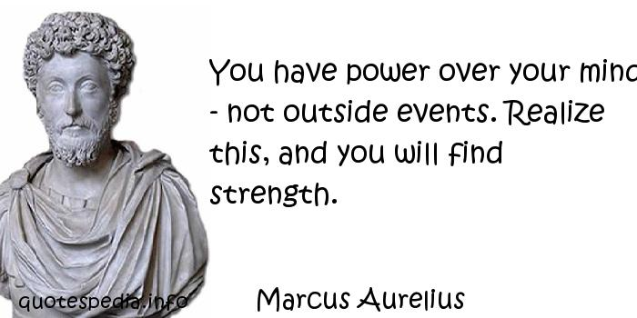 Marcus Aurelius - You have power over your mind - not outside events. Realize this, and you will find strength.
