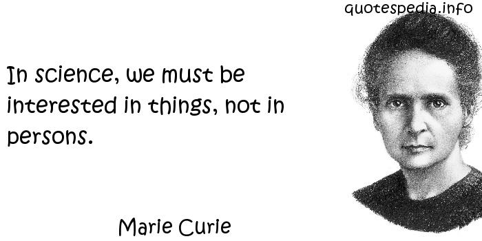 Marie Curie - In science, we must be interested in things, not in persons.