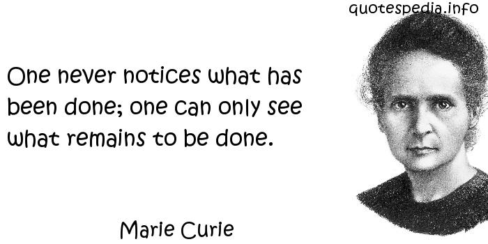 Marie Curie - One never notices what has been done; one can only see what remains to be done.