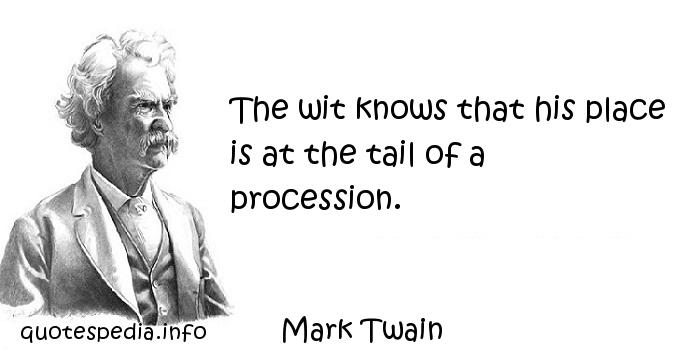 Mark Twain - The wit knows that his place is at the tail of a procession.