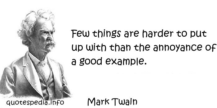 Mark Twain - Few things are harder to put up with than the annoyance of a good example.
