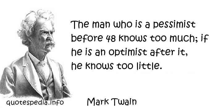 Mark Twain - The man who is a pessimist before 48 knows too much; if he is an optimist after it, he knows too little.