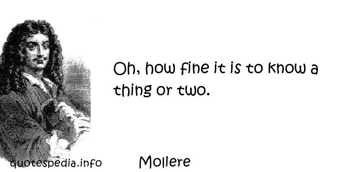 Moliere - Oh, how fine it is to know a thing or two.