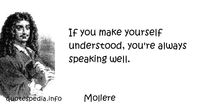 Moliere - If you make yourself understood, you're always speaking well.