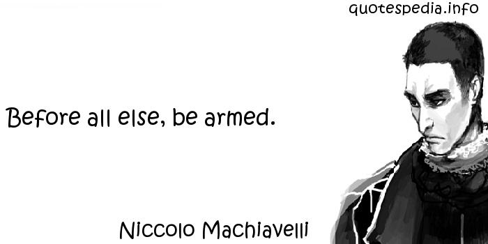 Niccolo Machiavelli - Before all else, be armed.