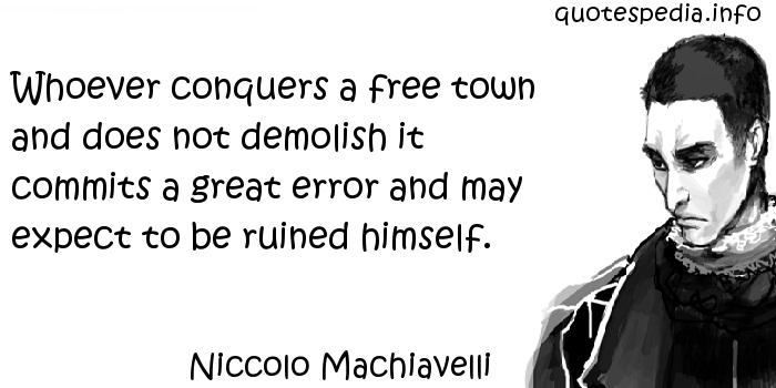 Niccolo Machiavelli - Whoever conquers a free town and does not demolish it commits a great error and may expect to be ruined himself.