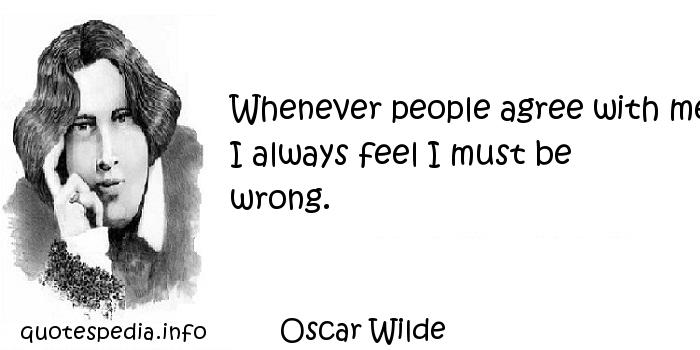 Oscar Wilde - Whenever people agree with me I always feel I must be wrong.