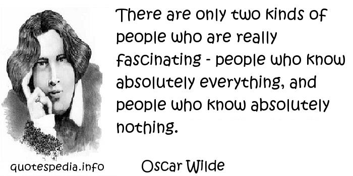 Oscar Wilde - There are only two kinds of people who are really fascinating - people who know absolutely everything, and people who know absolutely nothing.