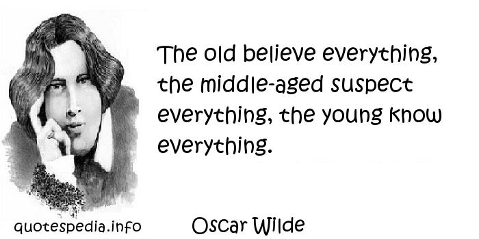 Oscar Wilde - The old believe everything, the middle-aged suspect everything, the young know everything.
