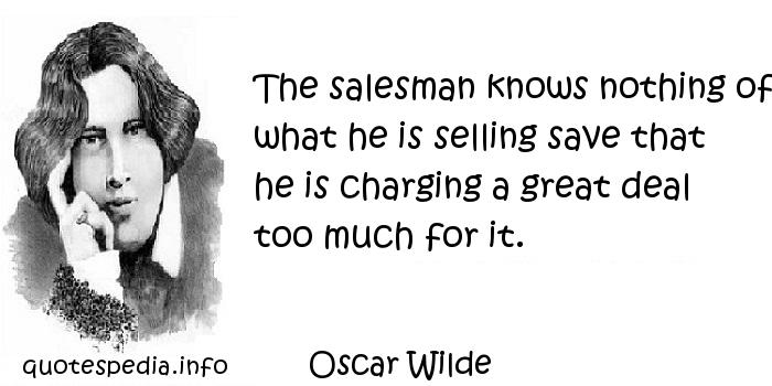 Oscar Wilde - The salesman knows nothing of what he is selling save that he is charging a great deal too much for it.