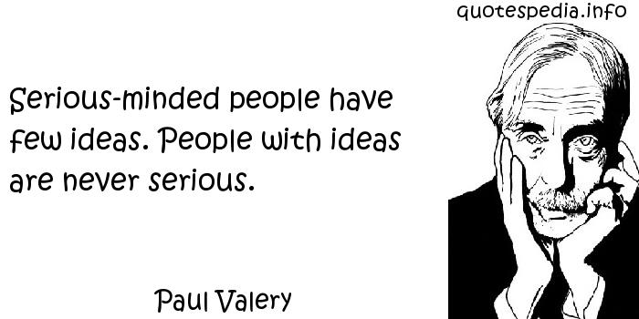 Paul Valery - Serious-minded people have few ideas. People with ideas are never serious.