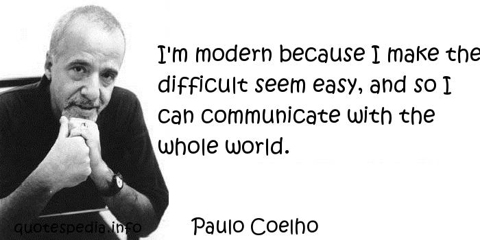 Paulo Coelho - I'm modern because I make the difficult seem easy, and so I can communicate with the whole world.
