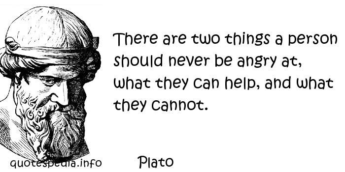 Plato - There are two things a person should never be angry at, what they can help, and what they cannot.