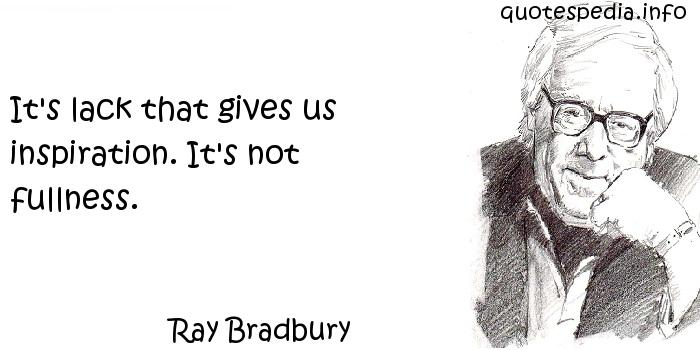 Ray Bradbury - It's lack that gives us inspiration. It's not fullness.