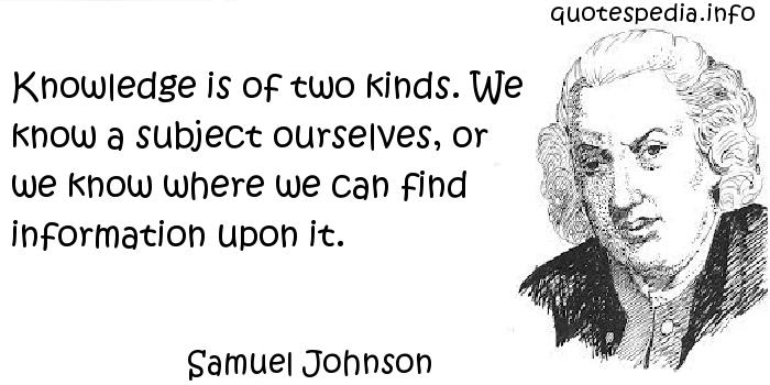 Samuel Johnson - Knowledge is of two kinds. We know a subject ourselves, or we know where we can find information upon it.