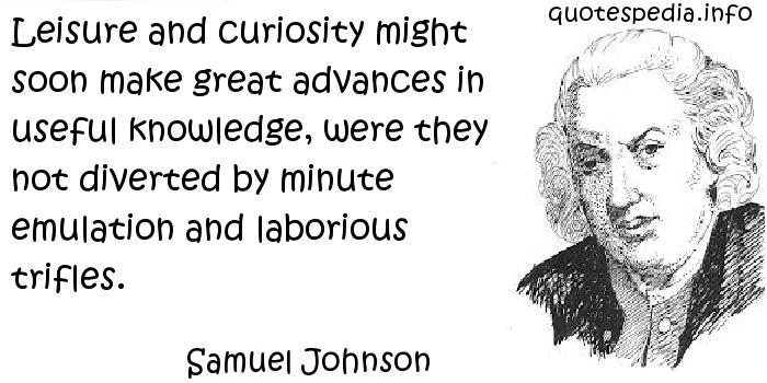 Samuel Johnson - Leisure and curiosity might soon make great advances in useful knowledge, were they not diverted by minute emulation and laborious trifles.