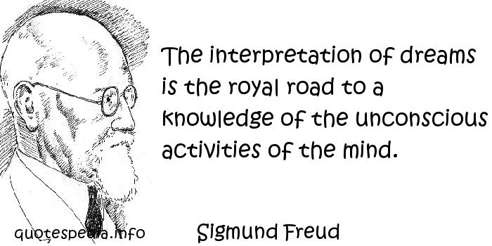 Sigmund Freud - The interpretation of dreams is the royal road to a knowledge of the unconscious activities of the mind.