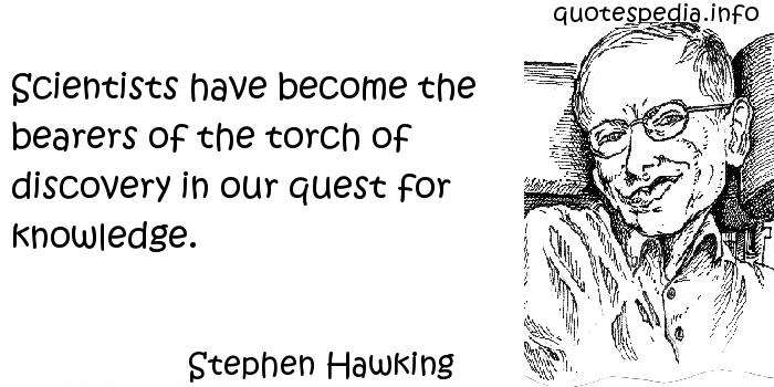 Stephen Hawking - Scientists have become the bearers of the torch of discovery in our quest for knowledge.