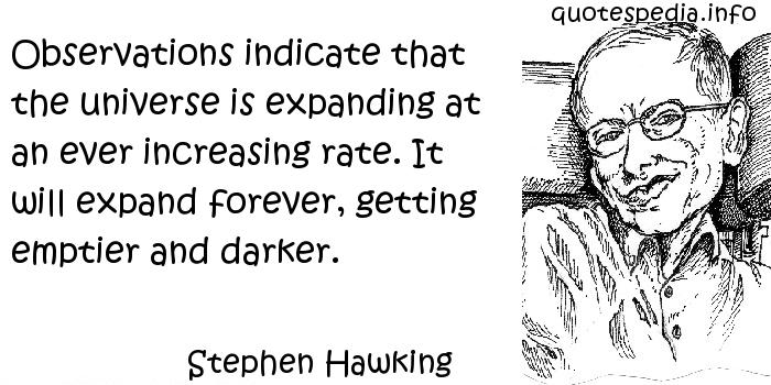 Stephen Hawking - Observations indicate that the universe is expanding at an ever increasing rate. It will expand forever, getting emptier and darker.