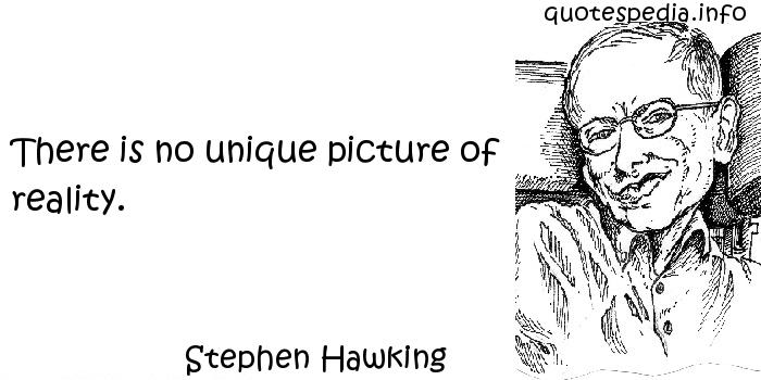 Stephen Hawking - There is no unique picture of reality.